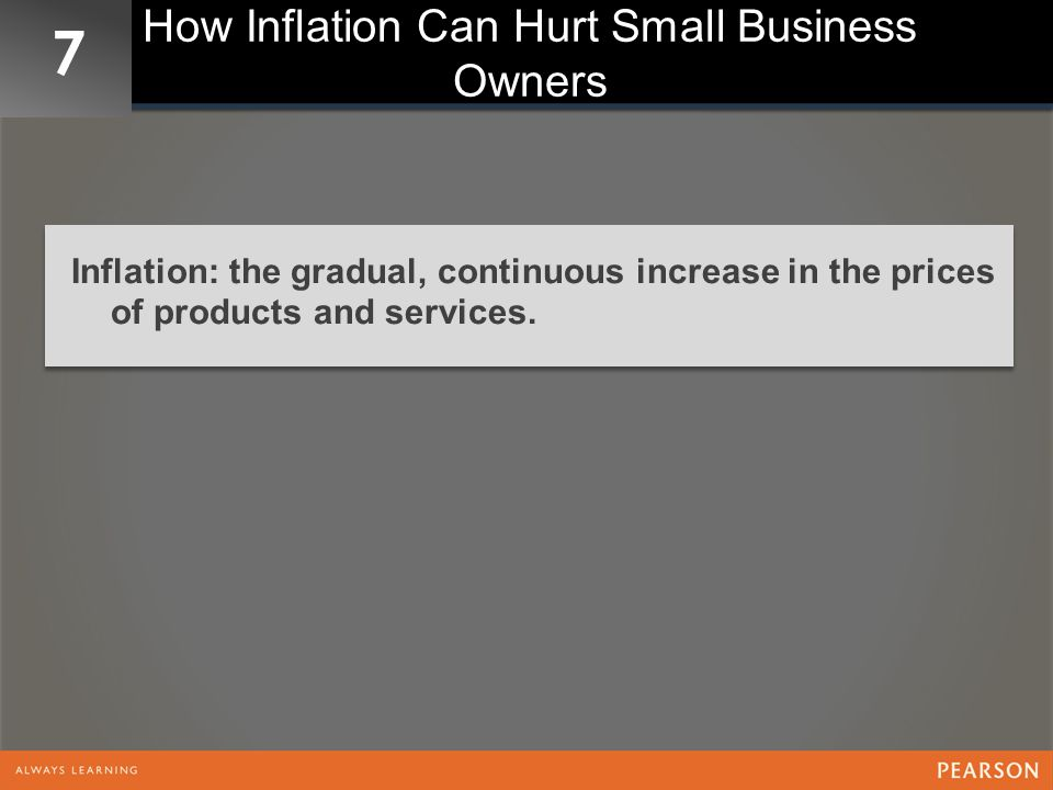 7 How Inflation Can Hurt Small Business Owners Inflation: the gradual, continuous increase in the prices of products and services.