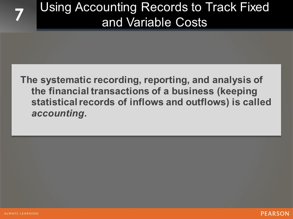 7 Using Accounting Records to Track Fixed and Variable Costs The systematic recording, reporting, and analysis of the financial transactions of a business (keeping statistical records of inflows and outflows) is called accounting.