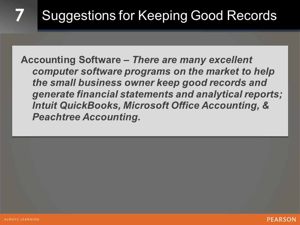 7 Suggestions for Keeping Good Records Accounting Software – There are many excellent computer software programs on the market to help the small business owner keep good records and generate financial statements and analytical reports; Intuit QuickBooks, Microsoft Office Accounting, & Peachtree Accounting.