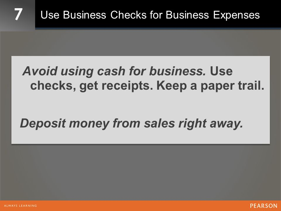 7 Use Business Checks for Business Expenses Avoid using cash for business.