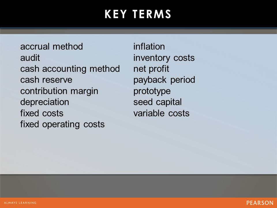 KEY TERMS accrual method audit cash accounting method cash reserve contribution margin depreciation fixed costs fixed operating costs inflation inventory costs net profit payback period prototype seed capital variable costs