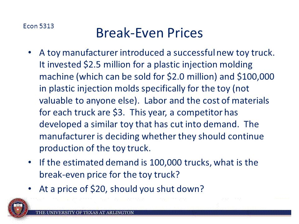 Break-Even Prices A toy manufacturer introduced a successful new toy truck. It invested $2.5 million for a plastic injection molding machine (which ca