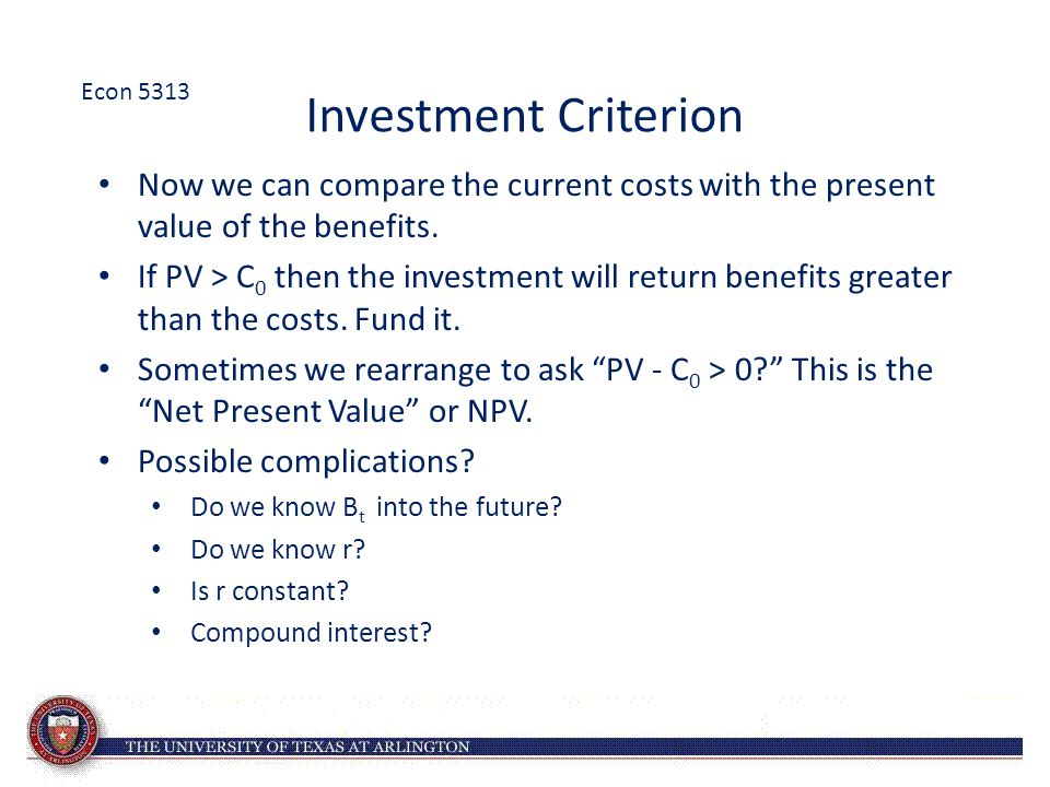 Investment Criterion Now we can compare the current costs with the present value of the benefits. If PV > C 0 then the investment will return benefits