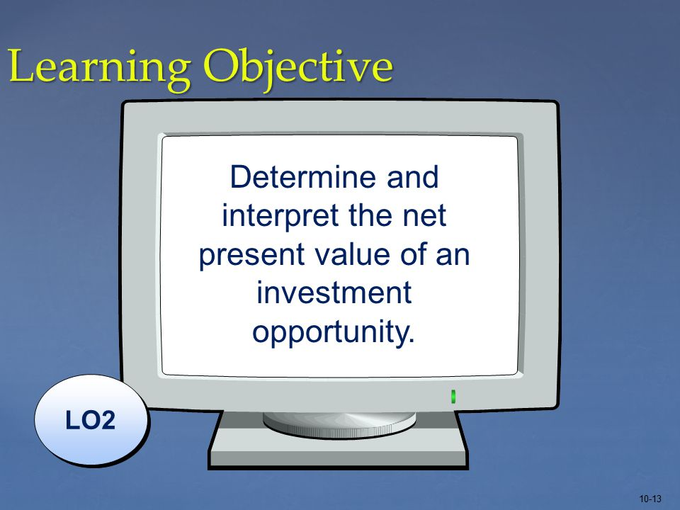 10-13 Learning Objective LO2 Determine and interpret the net present value of an investment opportunity.
