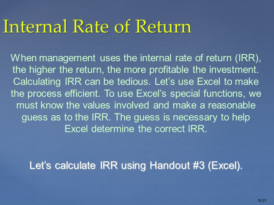 10-21 Internal Rate of Return When management uses the internal rate of return (IRR), the higher the return, the more profitable the investment.