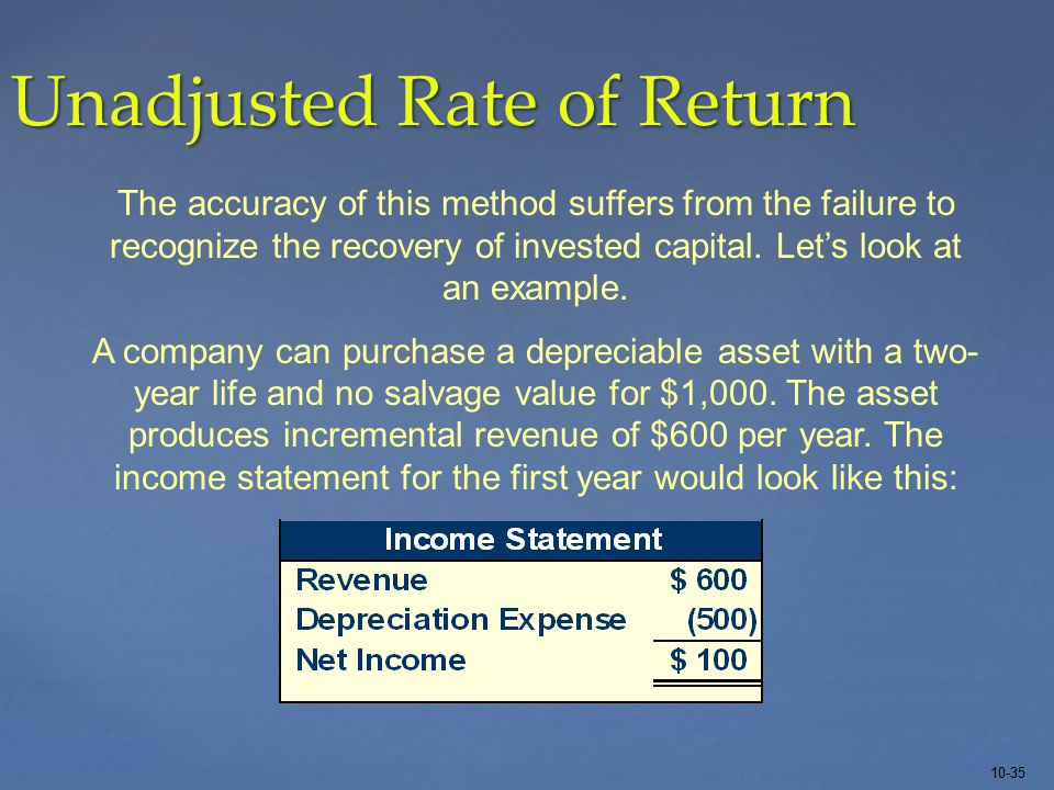10-35 Unadjusted Rate of Return The accuracy of this method suffers from the failure to recognize the recovery of invested capital.