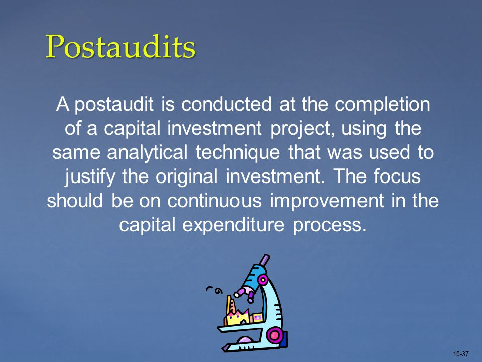 10-37 Postaudits A postaudit is conducted at the completion of a capital investment project, using the same analytical technique that was used to justify the original investment.