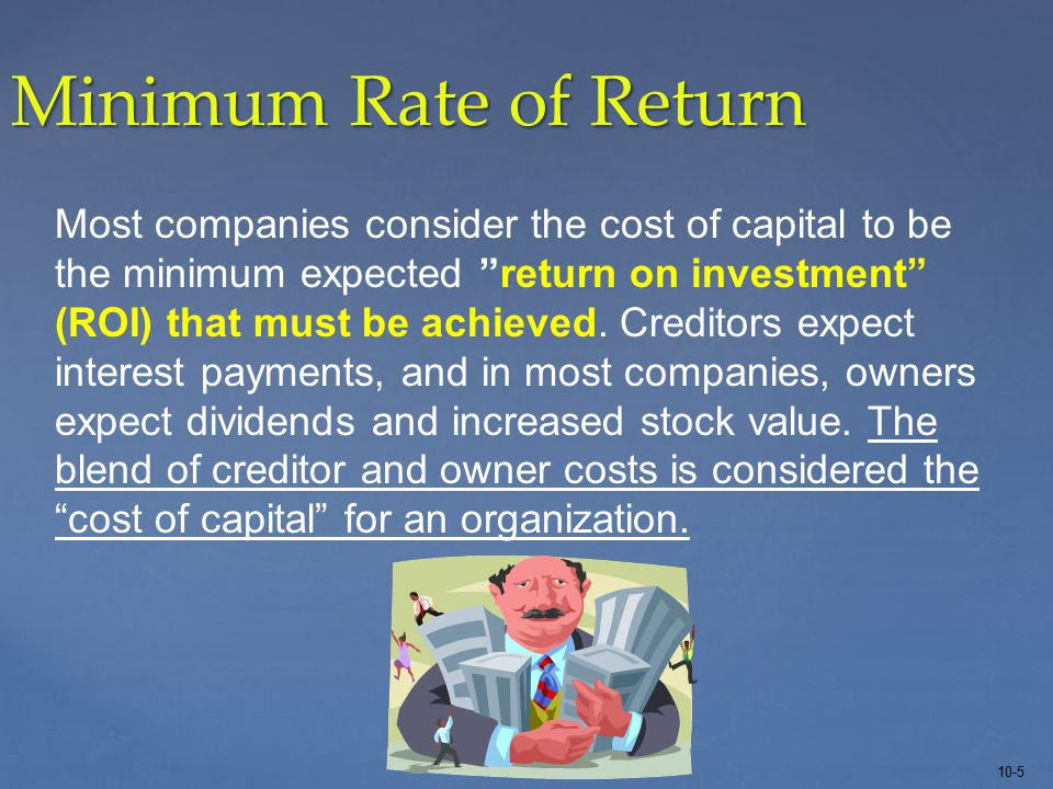 10-5 Minimum Rate of Return Most companies consider the cost of capital to be the minimum expected return on investment (ROI) that must be achieved.