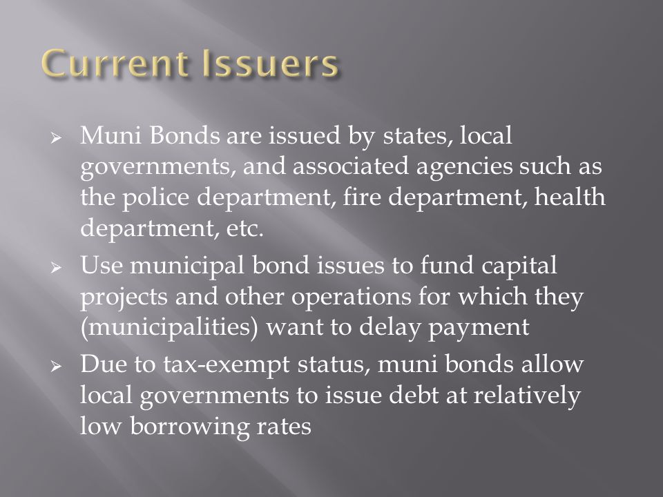  Muni Bonds are issued by states, local governments, and associated agencies such as the police department, fire department, health department, etc.