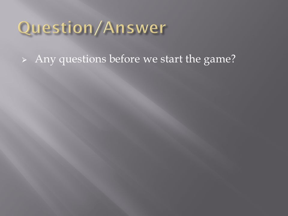  Any questions before we start the game