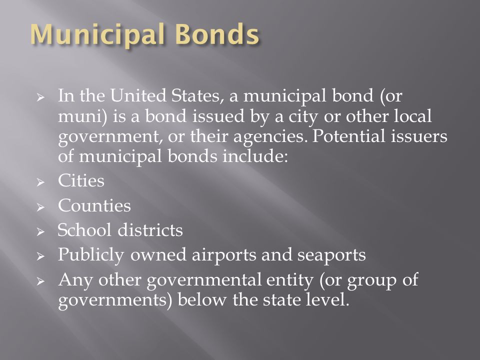  In the United States, a municipal bond (or muni) is a bond issued by a city or other local government, or their agencies.