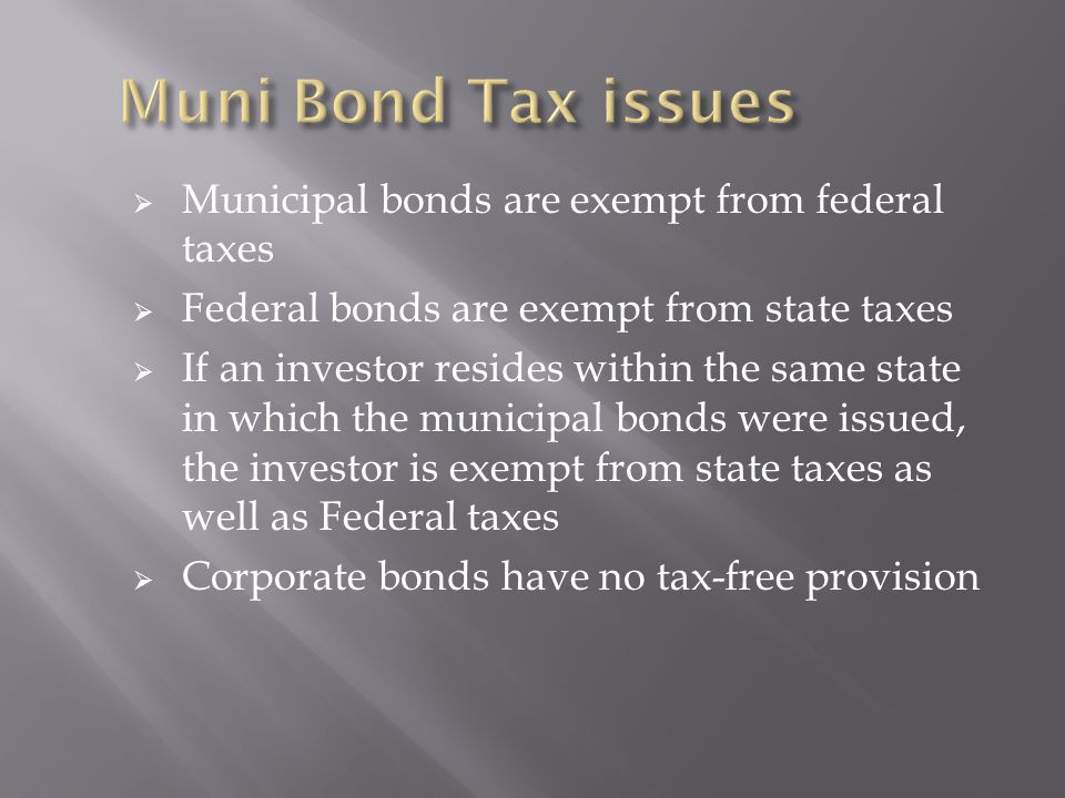  Municipal bonds are exempt from federal taxes  Federal bonds are exempt from state taxes  If an investor resides within the same state in which the municipal bonds were issued, the investor is exempt from state taxes as well as Federal taxes  Corporate bonds have no tax-free provision
