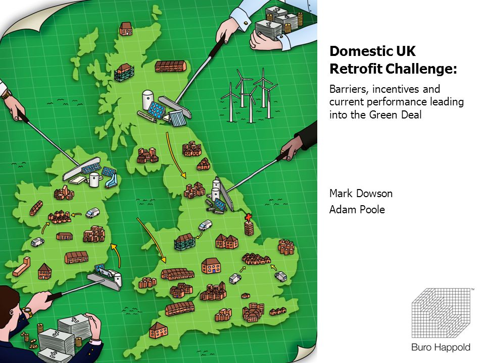 Domestic UK Retrofit Challenge: Barriers, incentives and current performance leading into the Green Deal Mark Dowson Adam Poole