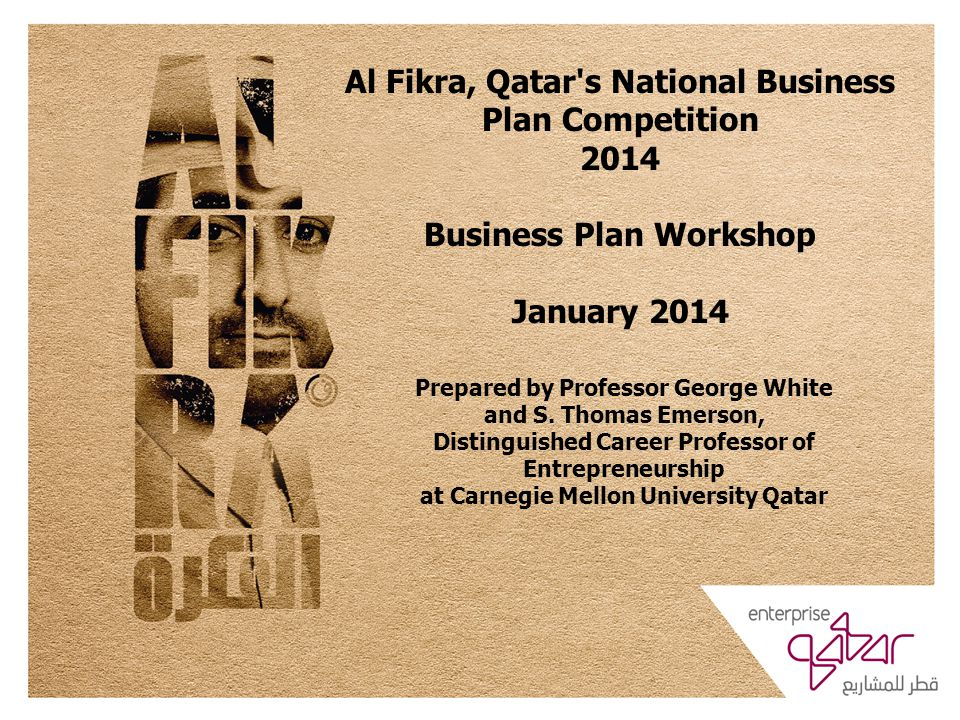 Al Fikra, Qatar s National Business Plan Competition 2014 Business Plan Workshop January 2014 Prepared by Professor George White and S.