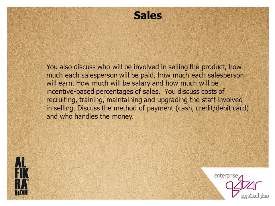 Sales You also discuss who will be involved in selling the product, how much each salesperson will be paid, how much each salesperson will earn.