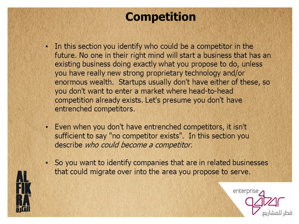 Competition In this section you identify who could be a competitor in the future. No one in their right mind will start a business that has an existin