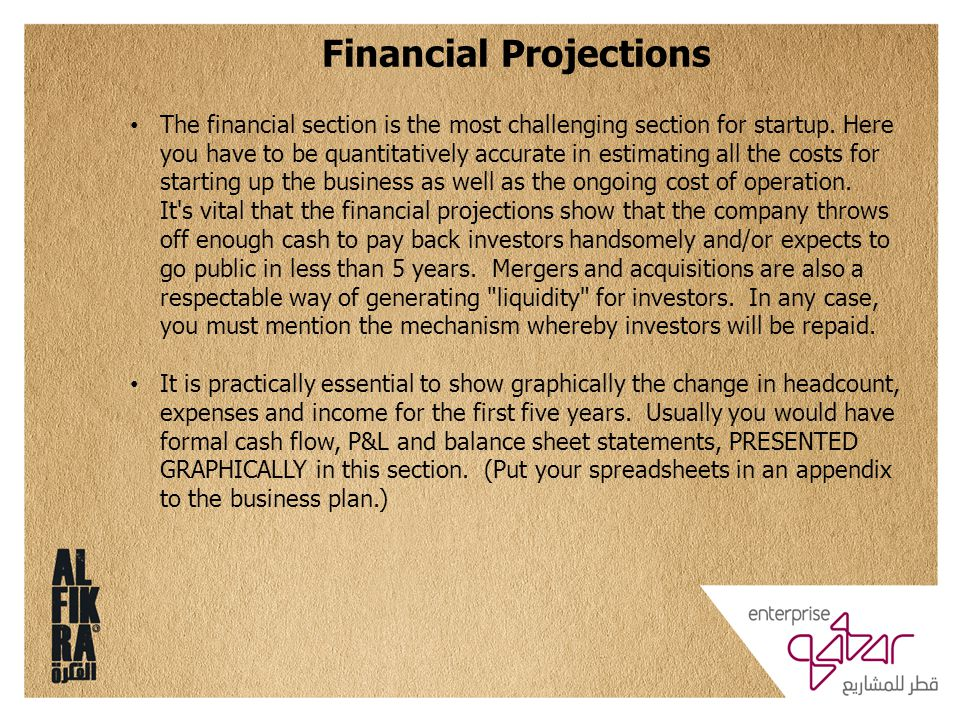 Financial Projections The financial section is the most challenging section for startup. Here you have to be quantitatively accurate in estimating all