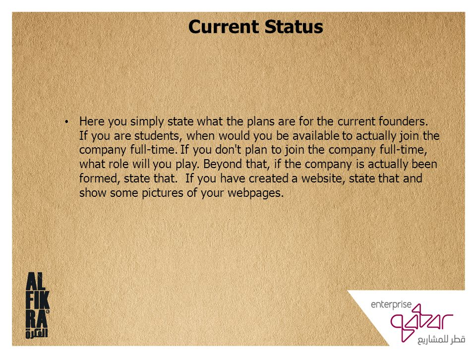 Current Status Here you simply state what the plans are for the current founders. If you are students, when would you be available to actually join th