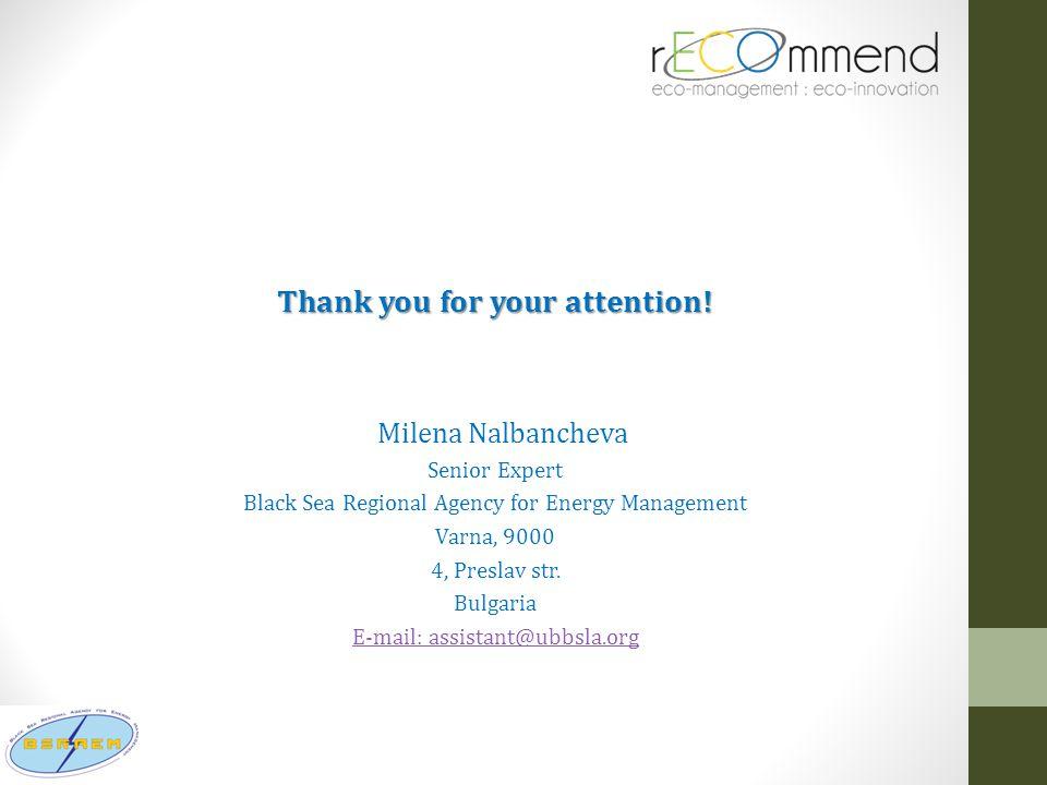 Thank you for your attention! Milena Nalbancheva Senior Expert Black Sea Regional Agency for Energy Management Varna, 9000 4, Preslav str. Bulgaria E-