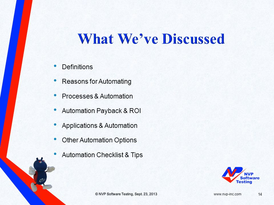 Definitions Reasons for Automating Processes & Automation Automation Payback & ROI Applications & Automation Other Automation Options Automation Checklist & Tips www.nvp-inc.com © NVP Software Testing, Sept.