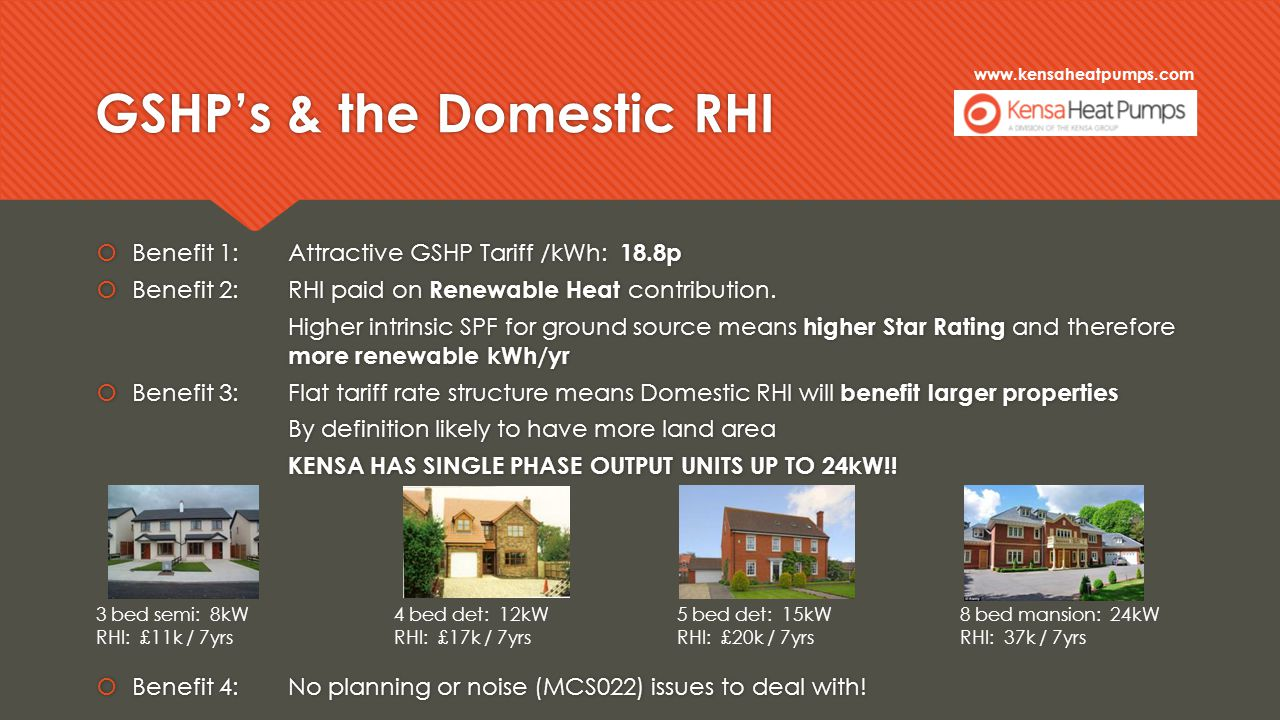 www.kensaheatpumps.com GSHP's & the Domestic RHI  Benefit 1:Attractive GSHP Tariff /kWh: 18.8p  Benefit 2:RHI paid on Renewable Heat contribution.