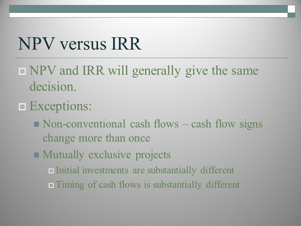 5-15 NPV versus IRR  NPV and IRR will generally give the same decision.  Exceptions: Non-conventional cash flows – cash flow signs change more than