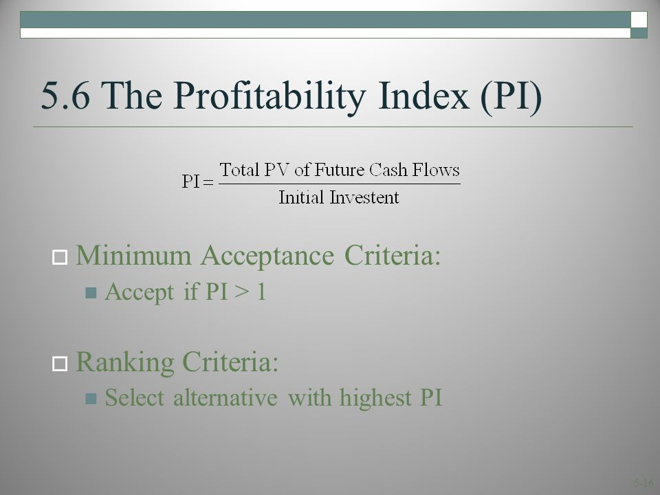 5-16 5.6 The Profitability Index (PI)  Minimum Acceptance Criteria: Accept if PI > 1  Ranking Criteria: Select alternative with highest PI