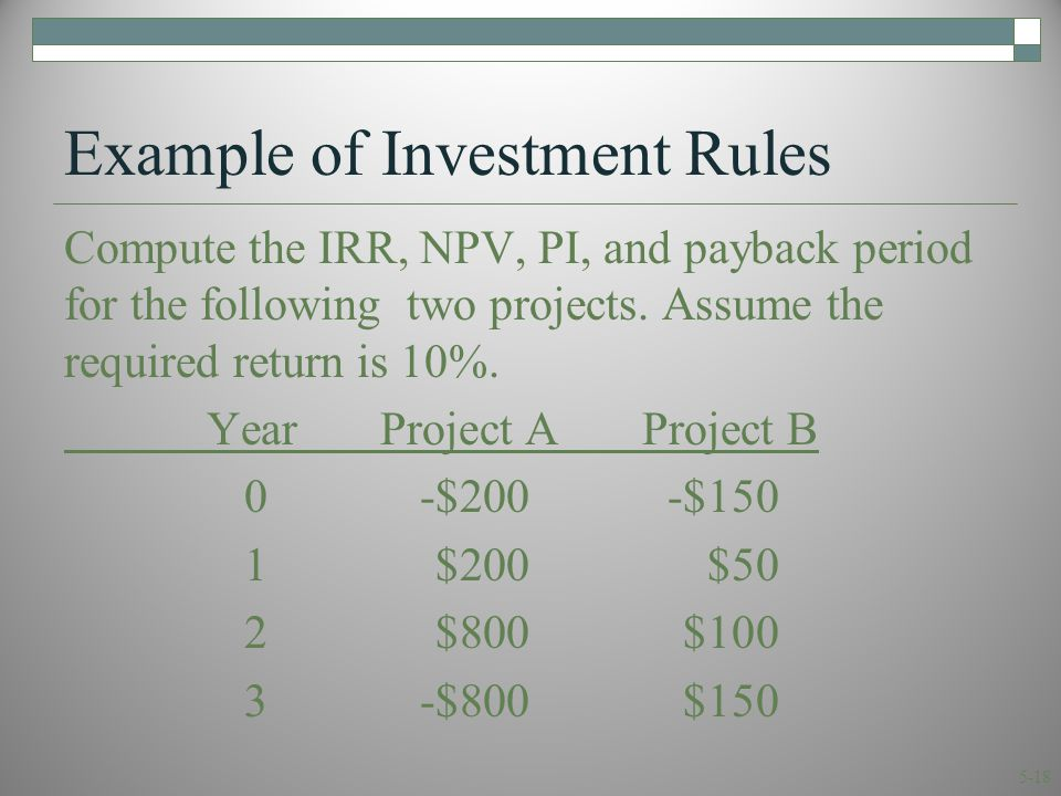 5-18 Example of Investment Rules Compute the IRR, NPV, PI, and payback period for the following two projects.