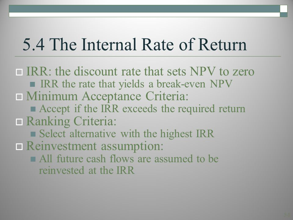 5-1 5.4 The Internal Rate of Return  IRR: the discount rate that sets NPV to zero IRR the rate that yields a break-even NPV  Minimum Acceptance Criteria: Accept if the IRR exceeds the required return  Ranking Criteria: Select alternative with the highest IRR  Reinvestment assumption: All future cash flows are assumed to be reinvested at the IRR