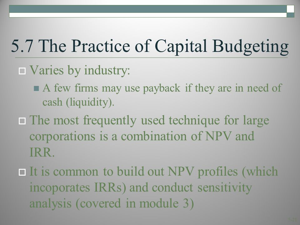 5-21 5.7 The Practice of Capital Budgeting  Varies by industry: A few firms may use payback if they are in need of cash (liquidity).