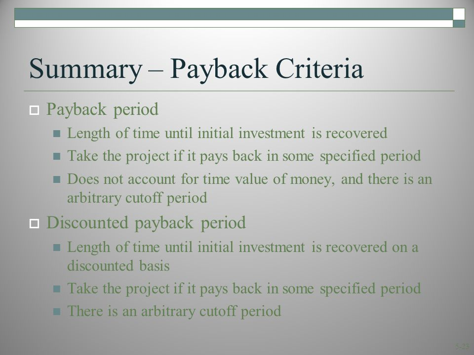5-23 Summary – Payback Criteria  Payback period Length of time until initial investment is recovered Take the project if it pays back in some specified period Does not account for time value of money, and there is an arbitrary cutoff period  Discounted payback period Length of time until initial investment is recovered on a discounted basis Take the project if it pays back in some specified period There is an arbitrary cutoff period