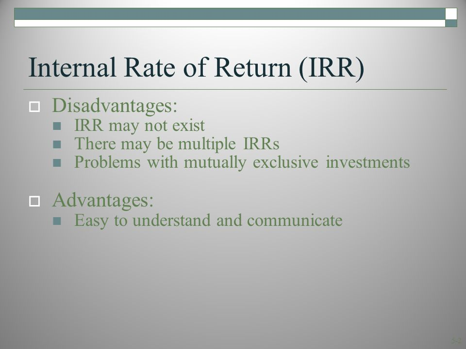 5-2 Internal Rate of Return (IRR)  Disadvantages: IRR may not exist There may be multiple IRRs Problems with mutually exclusive investments  Advantages: Easy to understand and communicate