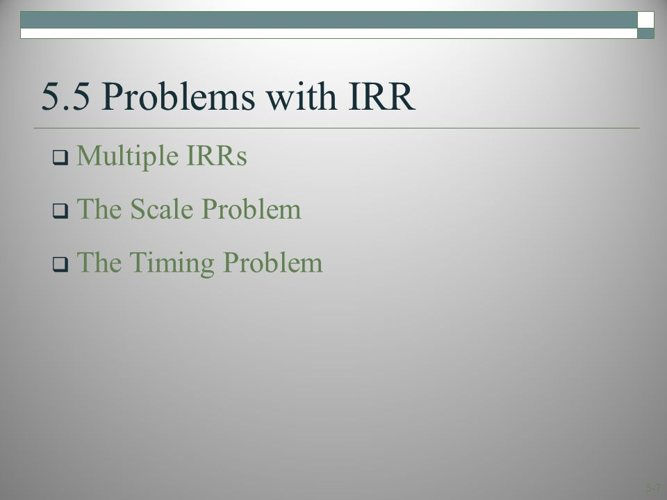 5-7 5.5 Problems with IRR  Multiple IRRs  The Scale Problem  The Timing Problem