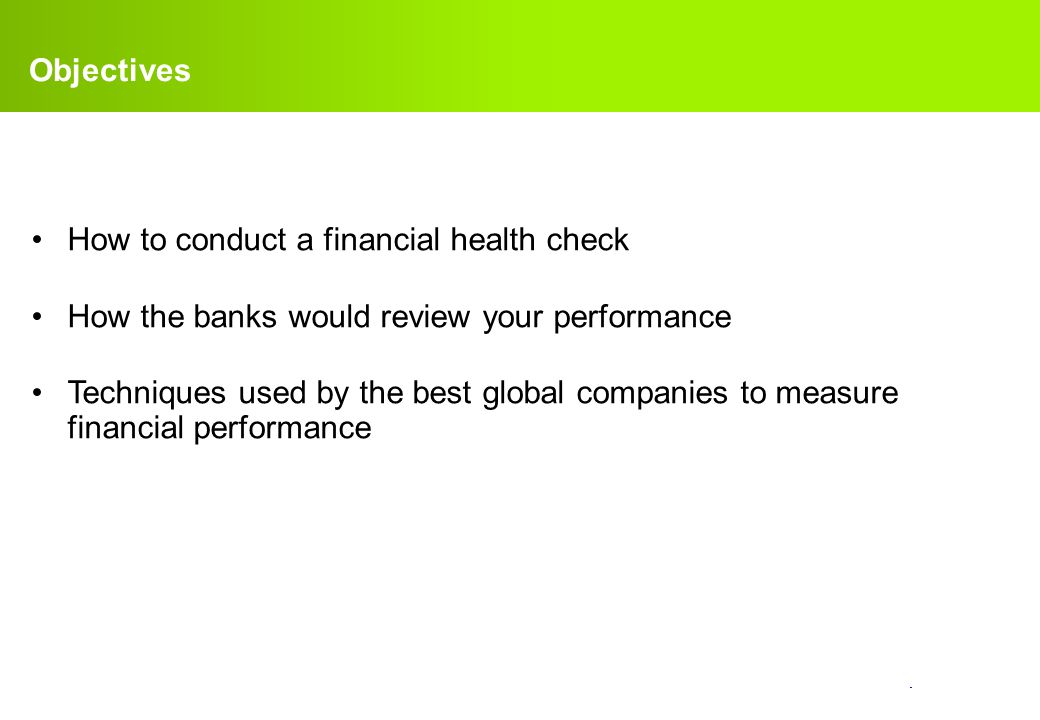 confidential. Objectives How to conduct a financial health check How the banks would review your performance Techniques used by the best global compan