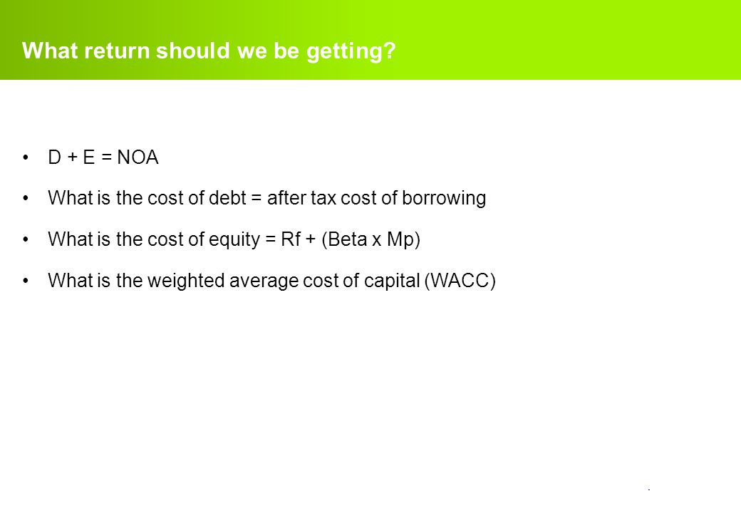 confidential. What return should we be getting? D + E = NOA What is the cost of debt = after tax cost of borrowing What is the cost of equity = Rf + (