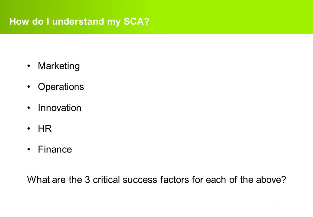 confidential. How do I understand my SCA? Marketing Operations Innovation HR Finance What are the 3 critical success factors for each of the above?