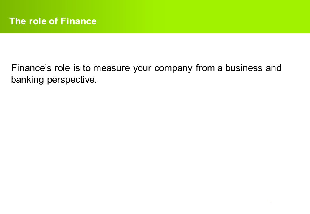 confidential. The role of Finance Finance's role is to measure your company from a business and banking perspective.