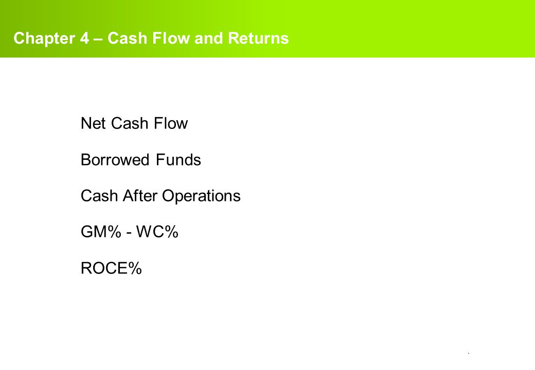 confidential. Net Cash Flow Borrowed Funds Cash After Operations GM% - WC% ROCE% Chapter 4 – Cash Flow and Returns