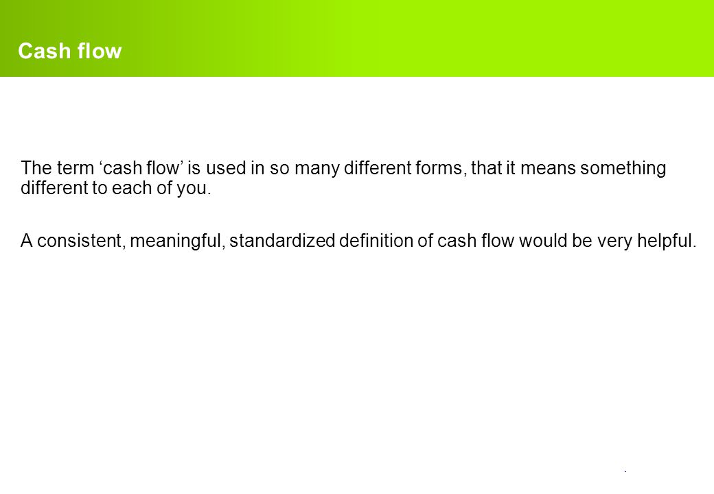 confidential. Cash flow The term 'cash flow' is used in so many different forms, that it means something different to each of you. A consistent, meani