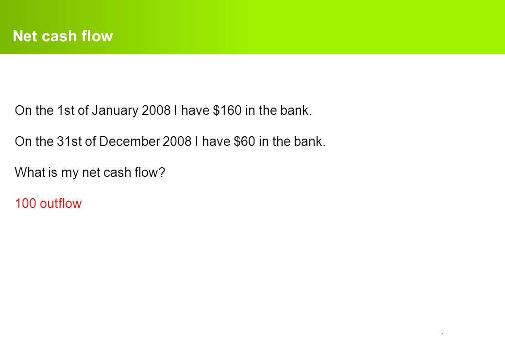 confidential. Net cash flow On the 1st of January 2008 I have $160 in the bank. On the 31st of December 2008 I have $60 in the bank. What is my net ca