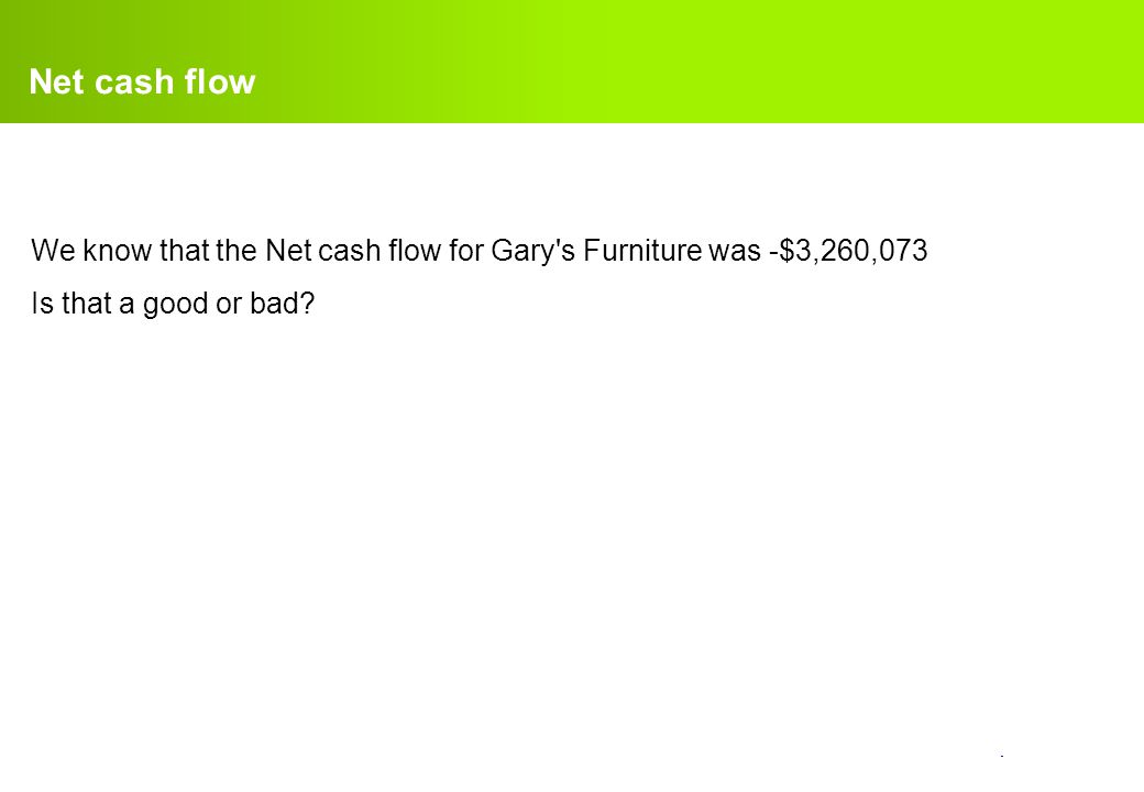 confidential. Net cash flow We know that the Net cash flow for Gary's Furniture was -$3,260,073 Is that a good or bad?