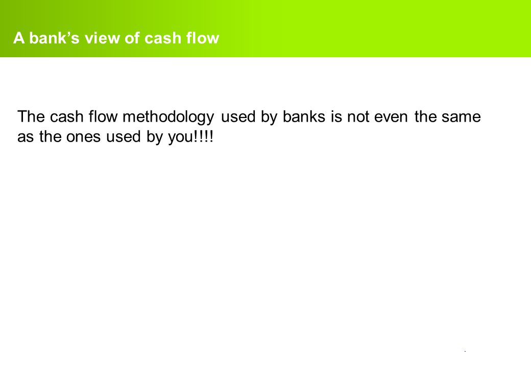 confidential. A bank's view of cash flow The cash flow methodology used by banks is not even the same as the ones used by you!!!!