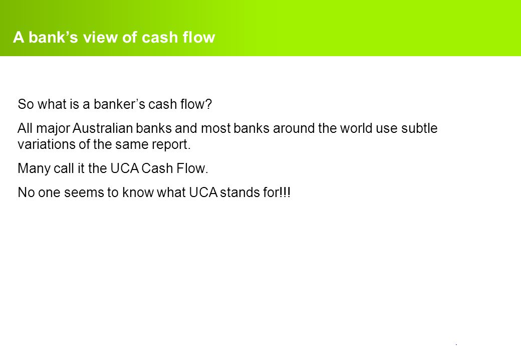 confidential. A bank's view of cash flow So what is a banker's cash flow? All major Australian banks and most banks around the world use subtle variat