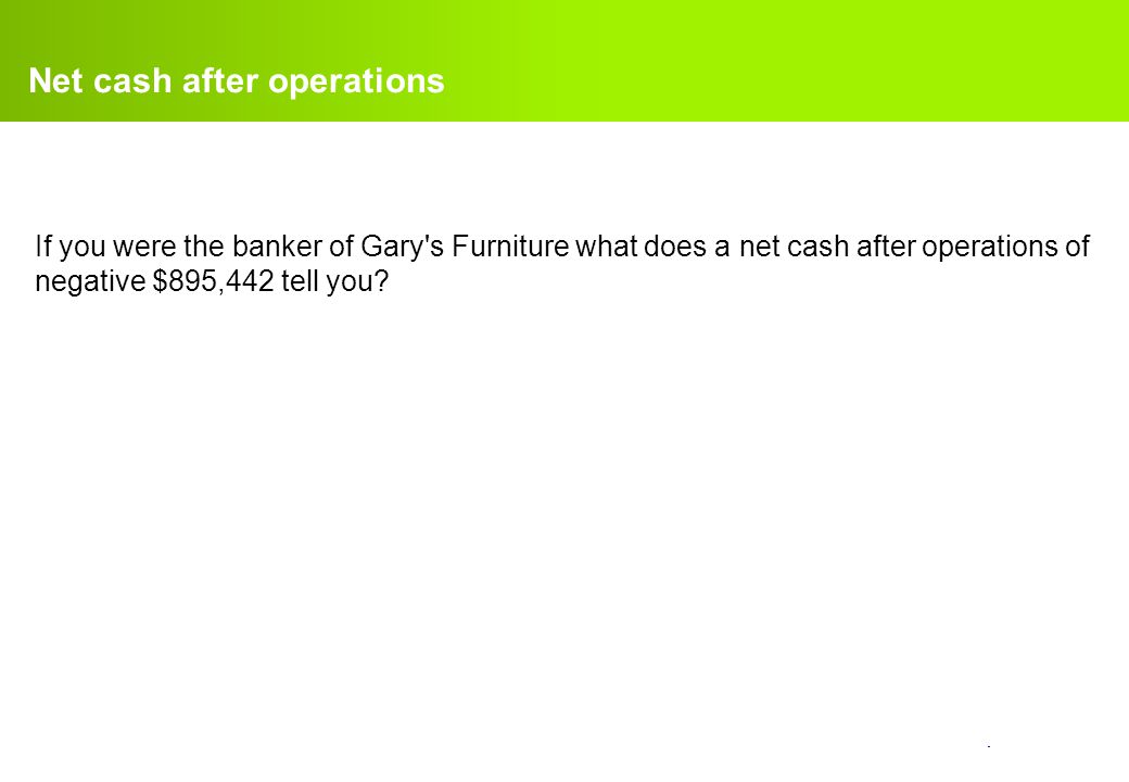 confidential. Net cash after operations If you were the banker of Gary's Furniture what does a net cash after operations of negative $895,442 tell you