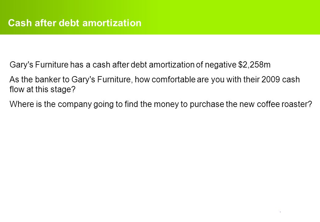 confidential. Cash after debt amortization Gary's Furniture has a cash after debt amortization of negative $2,258m As the banker to Gary's Furniture,