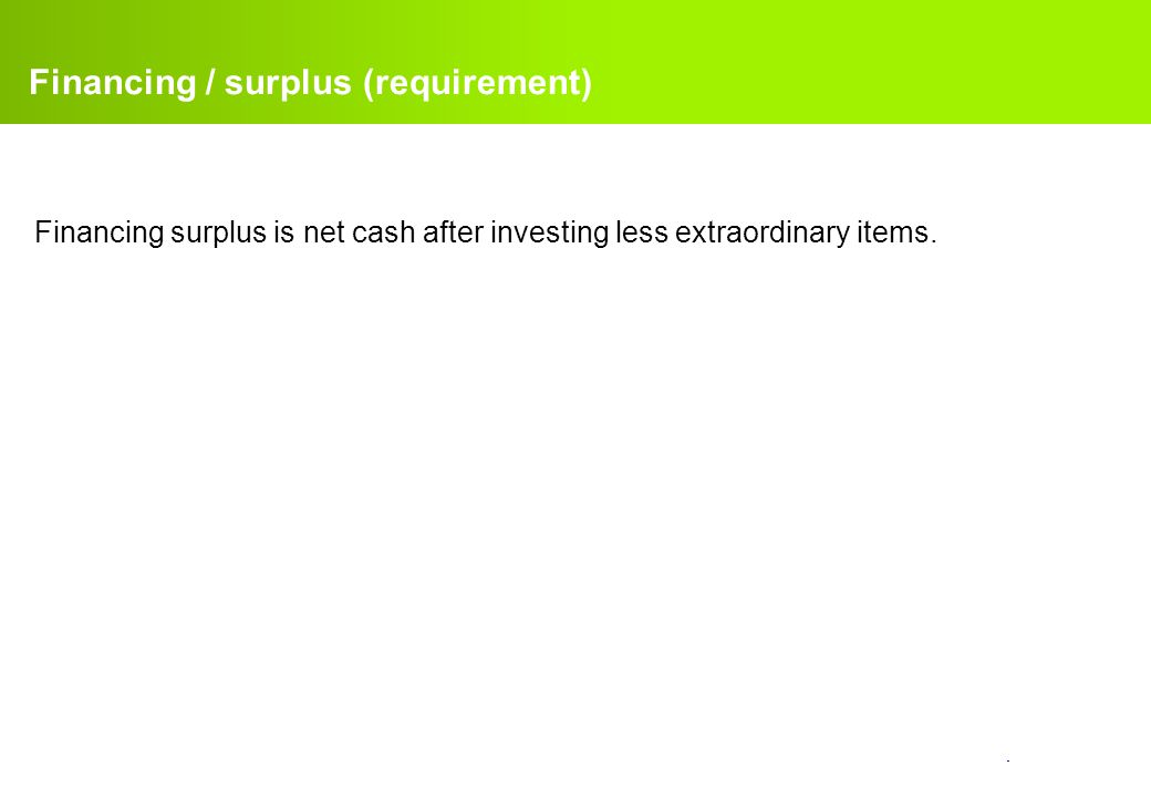 confidential. Financing / surplus (requirement) Financing surplus is net cash after investing less extraordinary items.