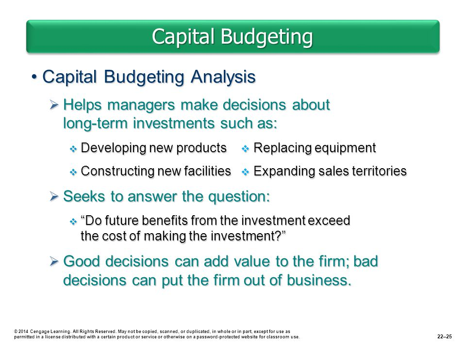 Capital Budgeting Capital Budgeting AnalysisCapital Budgeting Analysis  Helps managers make decisions about long-term investments such as:  Developing new products  Replacing equipment  Constructing new facilities  Expanding sales territories  Seeks to answer the question:  Do future benefits from the investment exceed the cost of making the investment  Good decisions can add value to the firm; bad decisions can put the firm out of business.