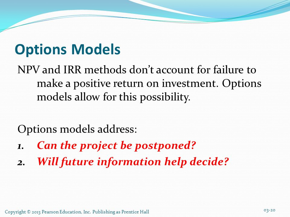 Options Models NPV and IRR methods don't account for failure to make a positive return on investment.