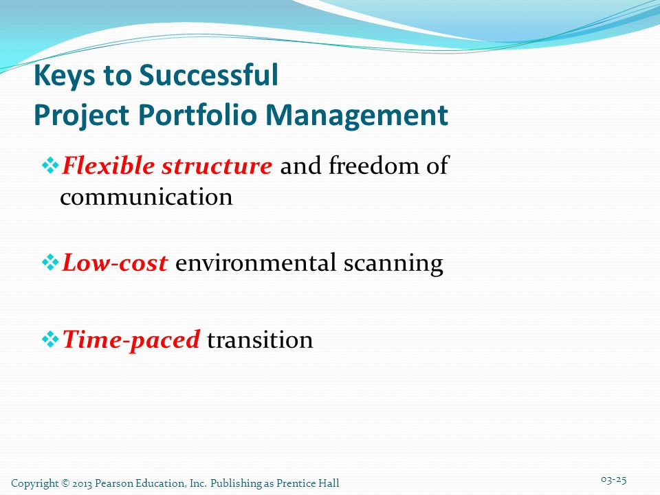 Keys to Successful Project Portfolio Management  Flexible structure and freedom of communication  Low-cost environmental scanning  Time-paced transition 03-25