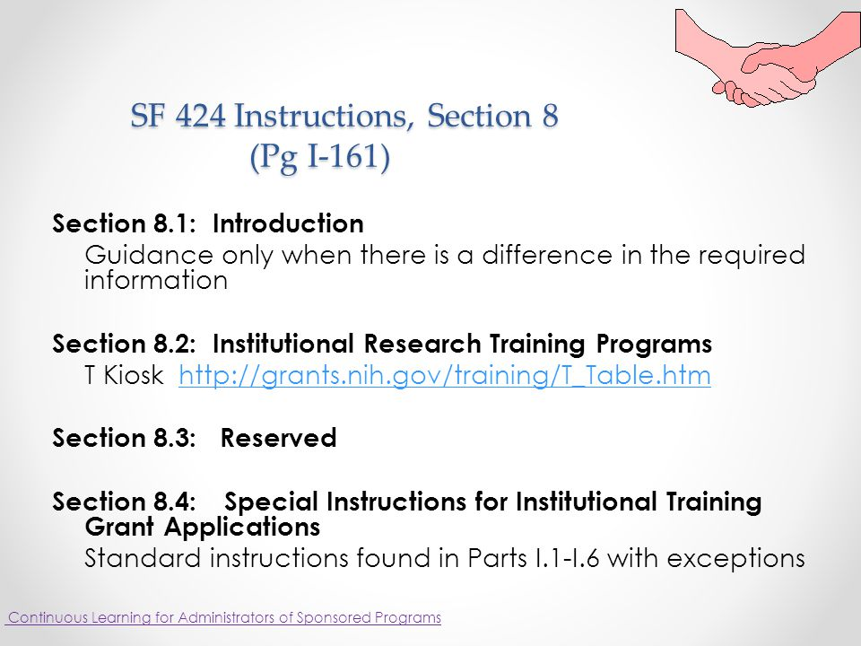 SF 424 Instructions, Section 8 (Pg I-161) SF 424 Instructions, Section 8 (Pg I-161) Section 8.1: Introduction Guidance only when there is a difference in the required information Section 8.2: Institutional Research Training Programs T Kiosk http://grants.nih.gov/training/T_Table.htmhttp://grants.nih.gov/training/T_Table.htm Section 8.3: Reserved Section 8.4:Special Instructions for Institutional Training Grant Applications Standard instructions found in Parts I.1-I.6 with exceptions Continuous Learning for Administrators of Sponsored Programs